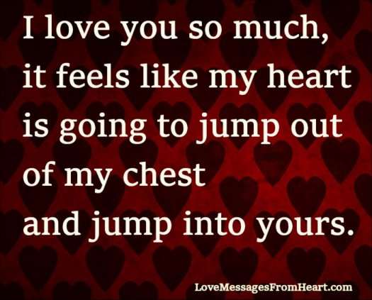 I love you so much, it feels like my heart  is going to jump out of my chest and jump into yours.